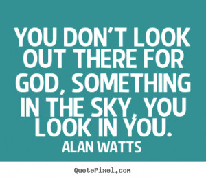 You don't look out there for God, something in the sky, you look in ...