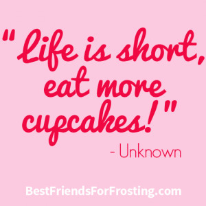 Life is short, eat more cupcakes!""