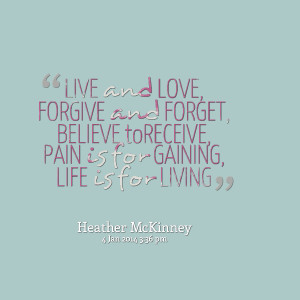 Quotes Picture: live and love, forgive and forget, believe toreceive ...