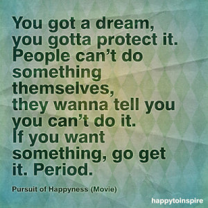 You got a dream, you gotta protect it. People can't do something ...
