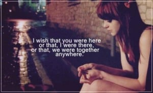 wish you were here or I would be there or we were together anywhere.