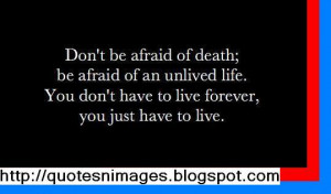 Don't be afraid of death; be afraid of an unlived life. You don't have ...