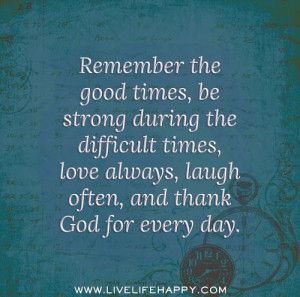 ... difficult times, love always, laugh often, and thank God for every day