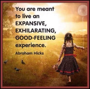 ... exhilarating, good-feeling experience. *Abraham-Hicks Quotes (AHQ411