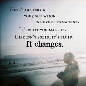 ... It's what you make it. Life isn't solid, it's fluid. It changes #quote