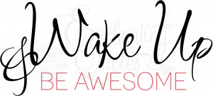 Inspirational Quote - Wake Up and Be Awesome