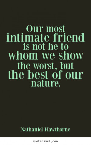 Our most intimate friend is not he to whom we show the worst, but the ...
