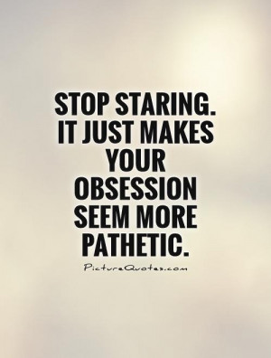 ... . It just makes your obsession seem more pathetic Picture Quote #1
