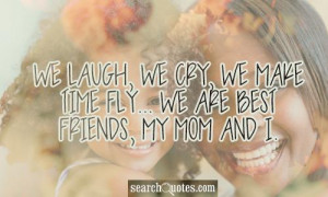 We laugh, we cry, we make time fly... we are best friends, my mom and ...