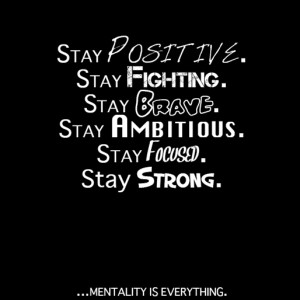 Stay Positive. Stay Fighting. Stay Brave. Stay Ambitious. Stay Focused ...