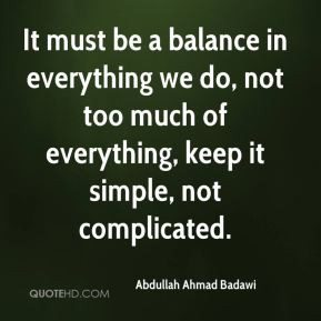 Abdullah Ahmad Badawi - It must be a balance in everything we do, not ...