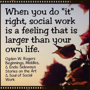 When you do 'it' right, social work is a feeling that is larger than ...