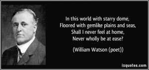 ... never feel at home, Never wholly be at ease? - William Watson (poet