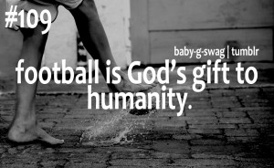 Football Is God's Gift to Humanity ~ Football Quote