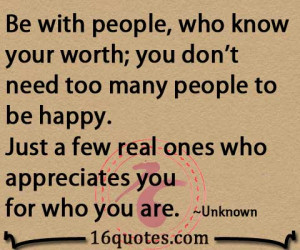Be with people, who know your worth; you don't need too many people to ...
