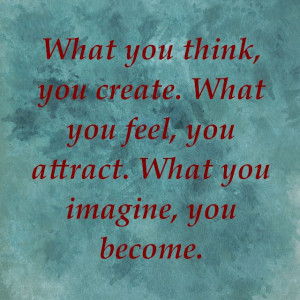What you think, you create. What you feel, you attract. What you ...