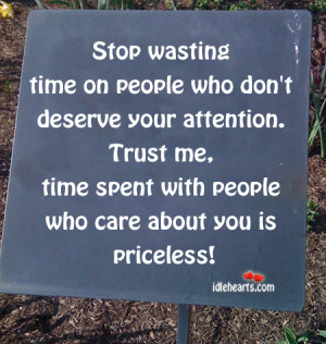Stop wasting time on people who don't deserve your attention. Trust ...
