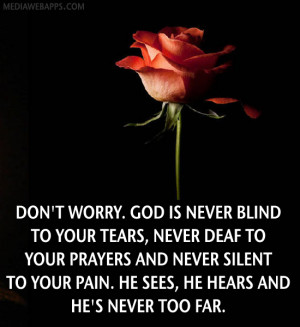 Don't worry. God is never blind to your tears, never deaf to your ...