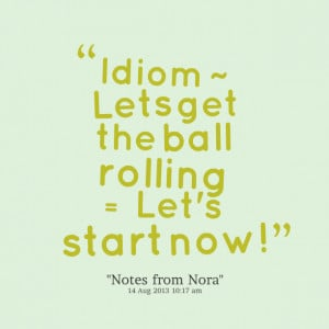 Quotes Picture: idiom ~ lets get the ball rolling = let's start now!
