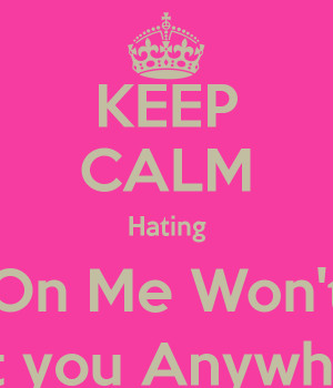 KEEP CALM Hating On Me Won't Get you Anywhere