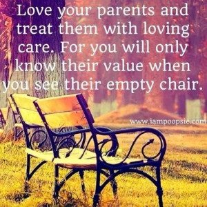 Love your parents and treat them with loving care. For you will only ...