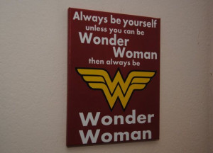 Always be yourself unless you can be Wonder Woman then always be ...
