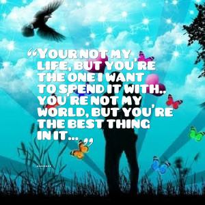 Quotes Picture: your not my life, but you're the one i want to spend ...