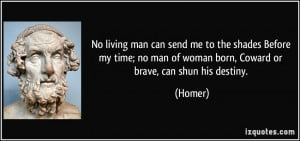 ... no man of woman born, Coward or brave, can shun his destiny. - Homer