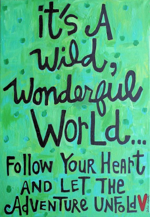 It's a wild wonderful world... follow your heart and let the adventure ...