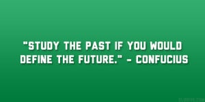 "Study the past if you would define the future."" – Confucius"
