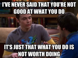 big bang theory: sheldon cooper: I've never said that you're not good ...