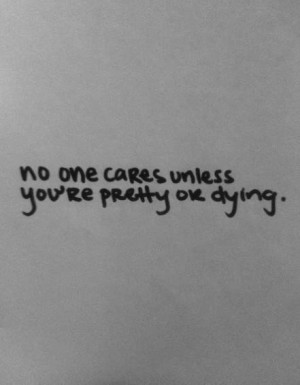 No one cares unless you're pretty ok dying