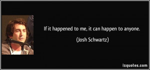 If it happened to me, it can happen to anyone. - Josh Schwartz