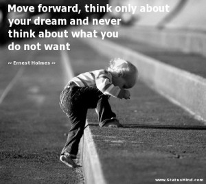 Move forward, think only about your dream and never think about what ...