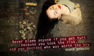 Never blame anyone if you get hurt because you took the risk, and you ...