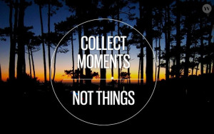 Collect moments, not things quote via Becoming Minimalist on Facebook ...