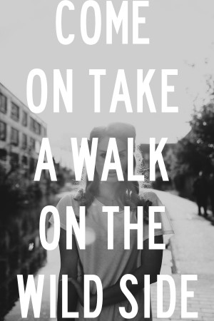 Come on take a walk on the wild side.