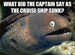 What did the captain say as the cruise ship sunk - Bad Joke Eel