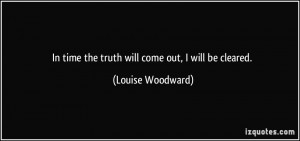 In time the truth will come out, I will be cleared. - Louise Woodward