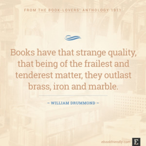 ... matter, they outlast brass, iron and marble. –William Drummond