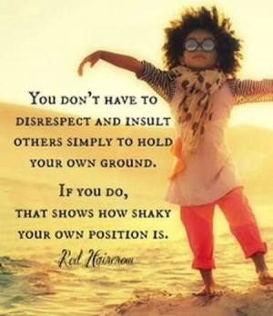 You don't have to disrespect and insult others simply to hold your own ...