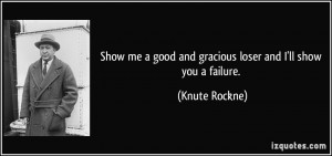 Show me a good and gracious loser and I'll show you a failure. - Knute ...