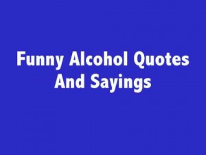 Funny Alcohol Quotes, Sayings, Insults And ...