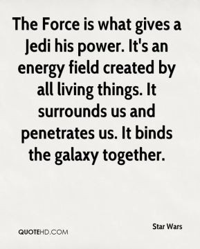 The Force is what gives a Jedi his power. It's an energy field created ...