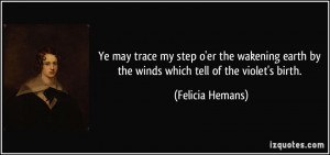 ... earth by the winds which tell of the violet's birth. - Felicia Hemans