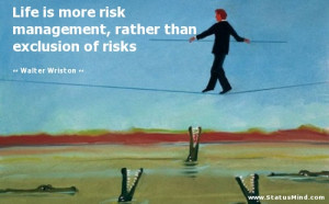 Life is more risk management, rather than exclusion of risks - Walter ...
