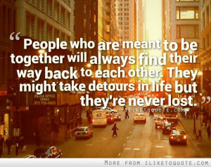 are meant to be together will always find their way back to each other ...
