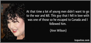 At that time a lot of young men didn't want to go to the war and kill ...