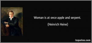 Woman is at once apple and serpent. - Heinrich Heine