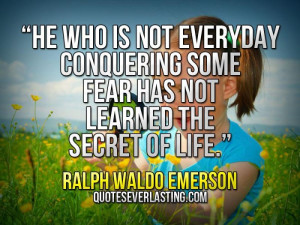 not everyday conquering some fear has not learned the secret of life ...